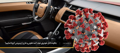 چگونه داخل خودروی خود را ضد عفونی و عاری از ویروس کرونا نماییم؟